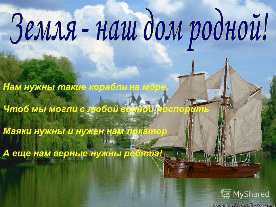 Нам нужны такие корабли на море, Чтоб мы могли с любой волной поспорить Маяки нужны и нужен нам локатор А еще нам верные нужны ребята!