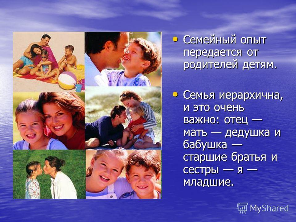 Семейный опыт передается от родителей детям. Семейный опыт передается от родителей детям. Семья иерархична, и это очень важно: отец мать дедушка и бабушка старшие братья и сестры я младшие. Семья иерархична, и это очень важно: отец мать дедушка и баб