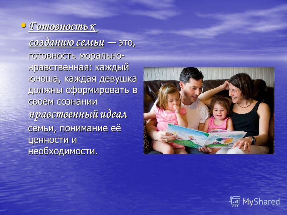 Готовность к созданию семьи это, готовность морально- нравственная: каждый юноша, каждая девушка должны сформировать в своём сознании нравственный идеал семьи, понимание её ценности и необходимости. Готовность к созданию семьи это, готовность моральн