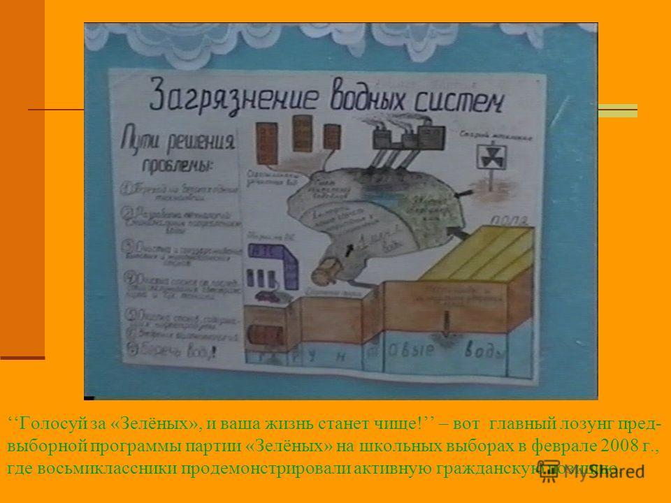 Голосуй за «Зелёных», и ваша жизнь станет чище! – вот главный лозунг пред- выборной программы партии «Зелёных» на школьных выборах в феврале 2008 г., где восьмиклассники продемонстрировали активную гражданскую позицию.