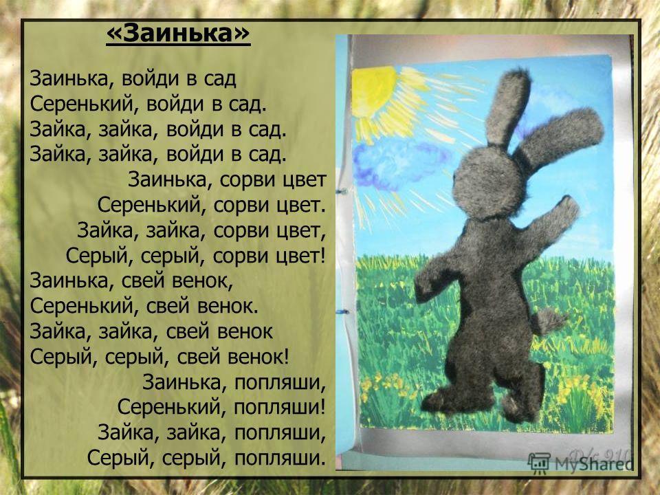 «Заинька» Заинька, войди в сад Серенький, войди в сад. Зайка, зайка, войди в сад. Заинька, сорви цвет Серенький, сорви цвет. Зайка, зайка, сорви цвет, Серый, серый, сорви цвет! Заинька, свей венок, Серенький, свей венок. Зайка, зайка, свей венок Серы