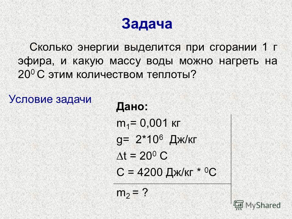 Задача Сколько энергии выделится при сгорании 1 г эфира, и какую массу воды можно нагреть на 20 0 С этим количеством теплоты? Дано: m 1 = 0,001 кг g= 2*10 6 Дж/кг t = 20 0 C C = 4200 Дж/кг * 0 С m 2 = ? Условие задачи