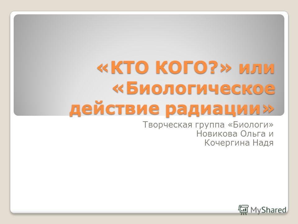 «КТО КОГО?» или «Биологическое действие радиации» Творческая группа «Биологи» Новикова Ольга и Кочергина Надя