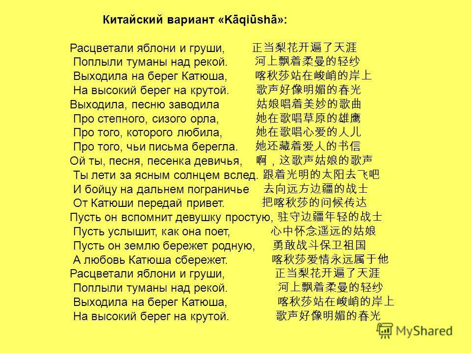 Китайский вариант «Kāqiūshā»: Расцветали яблони и груши, Поплыли туманы над рекой. Выходила на берег Катюша, На высокий берег на крутой. Выходила, песню заводила Про степного, сизого орла, Про того, которого любила, Про того, чьи письма берегла. Ой т