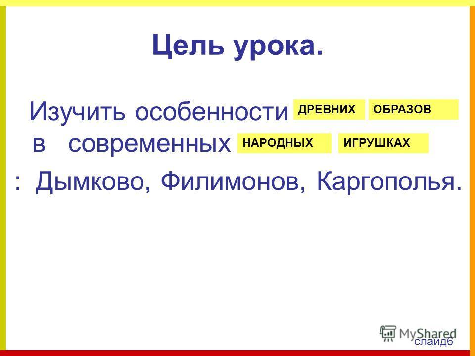Цель урока. Изучить особенности в современных : Дымково, Филимонов, Каргополья. ДРЕВНИХОБРАЗОВ НАРОДНЫХИГРУШКАХ слайд6