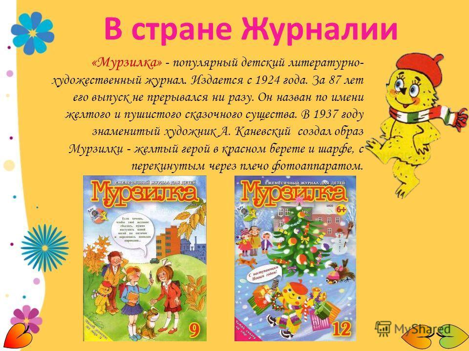 «Мурзилка» - популярный детский литературно- художественный журнал. Издается с 1924 года. За 87 лет его выпуск не прерывался ни разу. Он назван по имени желтого и пушистого сказочного существа. В 1937 году знаменитый художник А. Каневский создал обра