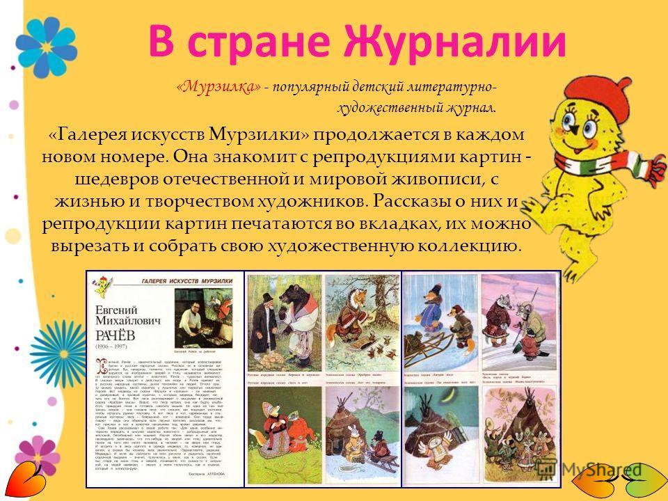 «Мурзилка» - популярный детский литературно- художественный журнал. «Галерея искусств Мурзилки» продолжается в каждом новом номере. Она знакомит с репродукциями картин - шедевров отечественной и мировой живописи, с жизнью и творчеством художников. Ра