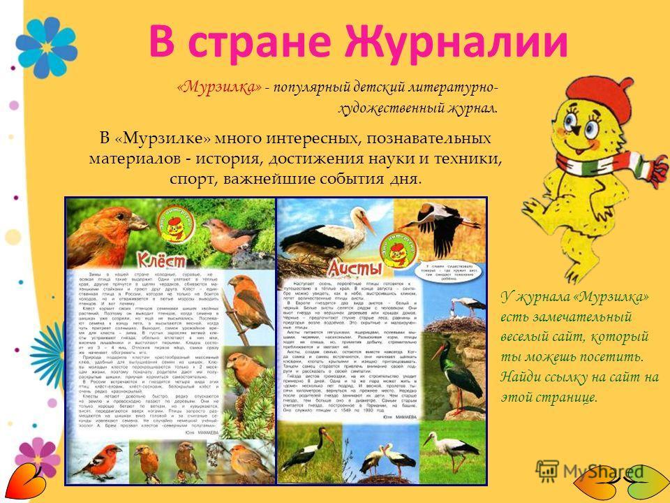 «Мурзилка» - популярный детский литературно- художественный журнал. В «Мурзилке» много интересных, познавательных материалов - история, достижения науки и техники, спорт, важнейшие события дня. У журнала «Мурзилка» есть замечательный веселый сайт, ко