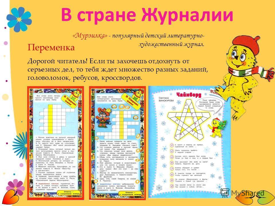 «Мурзилка» - популярный детский литературно- художественный журнал. Переменка Дорогой читатель! Если ты захочешь отдохнуть от серьезных дел, то тебя ждет множество разных заданий, головоломок, ребусов, кроссвордов. В стране Журналии