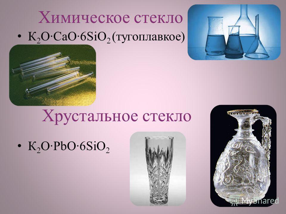 Химическое стекло К 2 O·CaO·6SiO 2 (тугоплавкое) К 2 O·PbO·6SiO 2 Хрустальное стекло