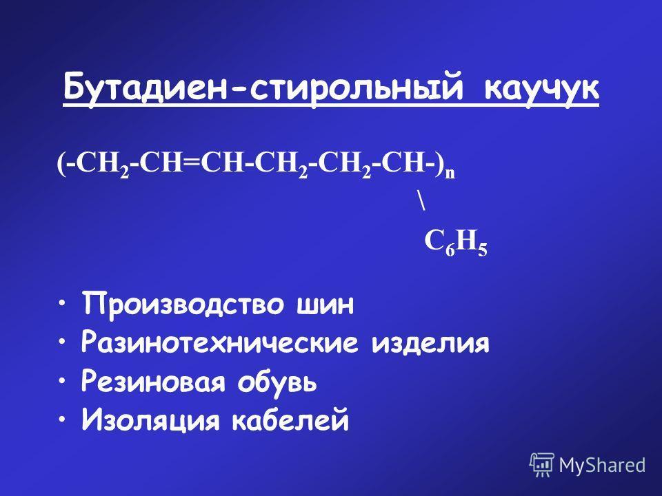 Бутадиен-стирольный каучук (-CН 2 -СН=СН-СН 2 -СН 2 -СН-) n \ С 6 Н 5 Производство шин Разинотехнические изделия Резиновая обувь Изоляция кабелей