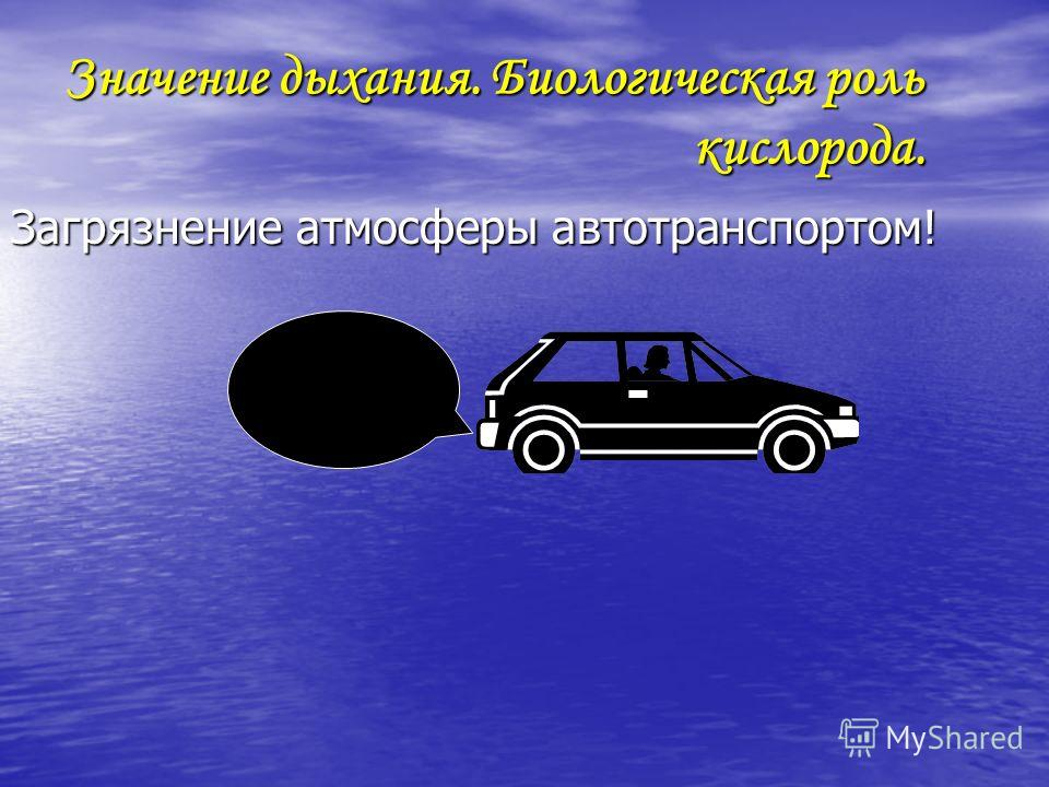 Значение дыхания. Биологическая роль кислорода. Загрязнение атмосферы автотранспортом!