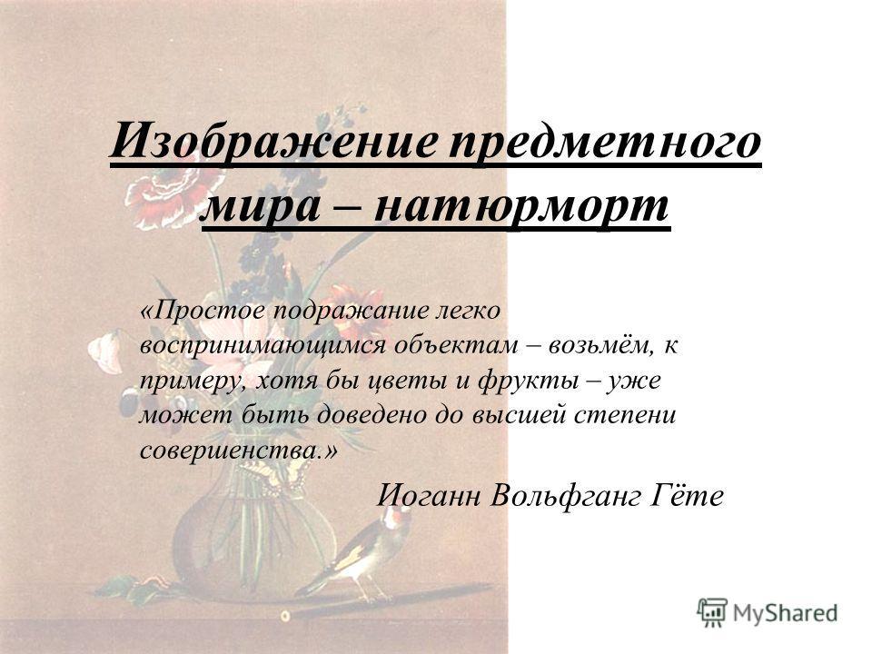 Изображение предметного мира – натюрморт «Простое подражание легко воспринимающимся объектам – возьмём, к примеру, хотя бы цветы и фрукты – уже может быть доведено до высшей степени совершенства.» Иоганн Вольфганг Гёте