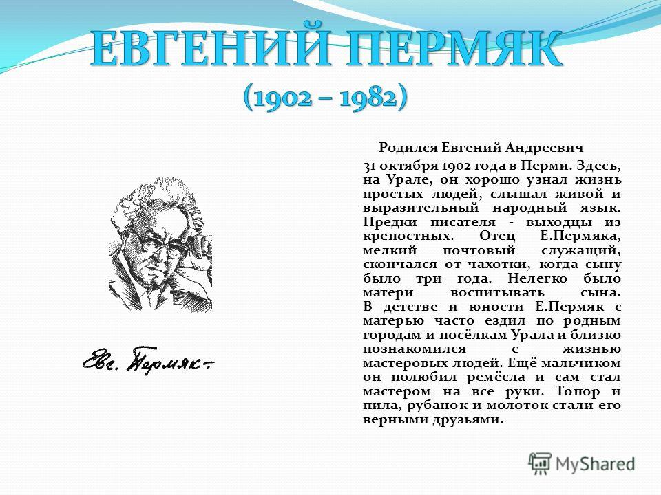 Родился Евгений Андреевич 31 октября 1902 года в Перми. Здесь, на Урале, он хорошо узнал жизнь простых людей, слышал живой и выразительный народный язык. Предки писателя - выходцы из крепостных. Отец Е.Пермяка, мелкий почтовый служащий, скончался от