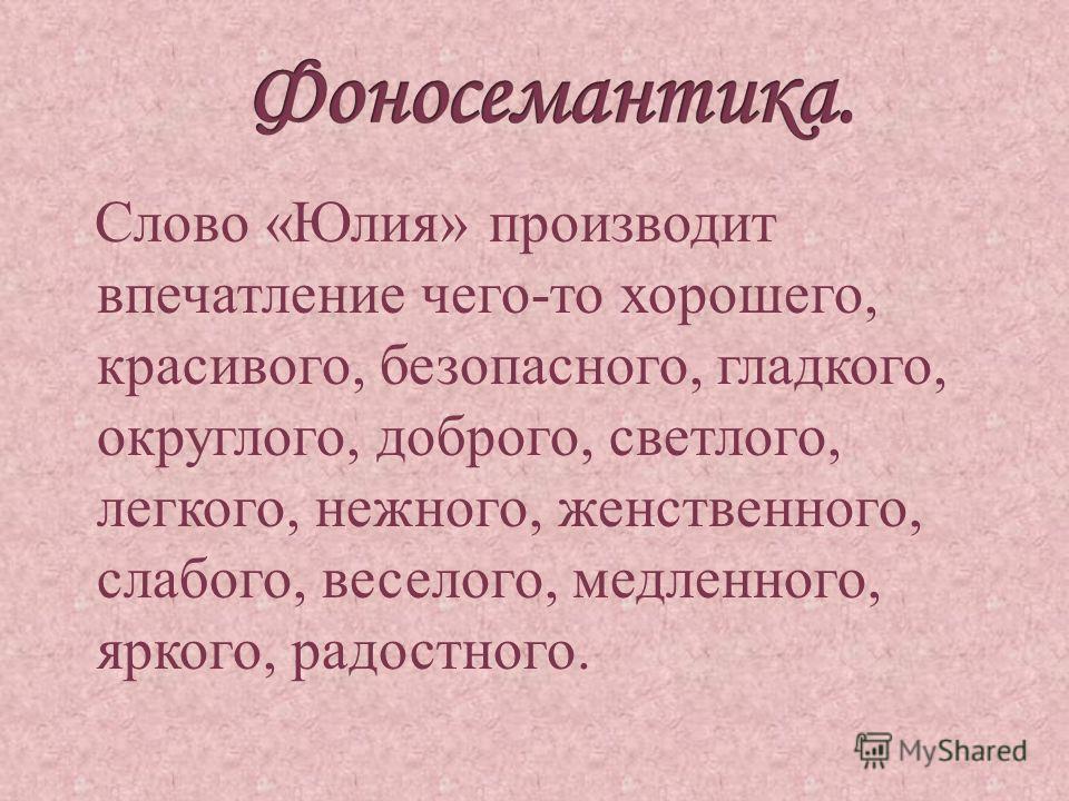 Слово «Юлия» производит впечатление чего-то хорошего, красивого, безопасного, гладкого, округлого, доброго, светлого, легкого, нежного, женственного, слабого, веселого, медленного, яркого, радостного.