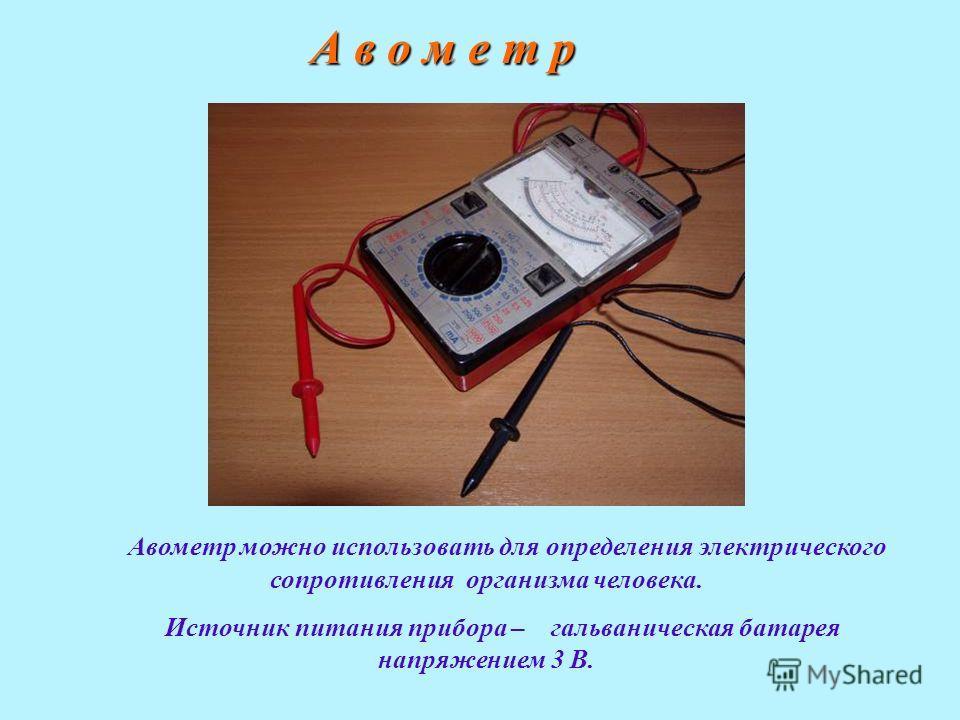 А в о м е т р Авометр можно использовать для определения электрического сопротивления организма человека. Источник питания прибора – гальваническая батарея напряжением 3 В.