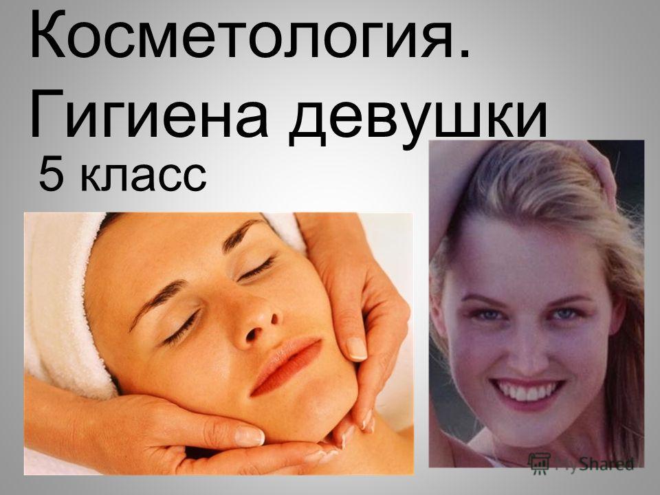 Косметология. Гигиена девушки 5 класс