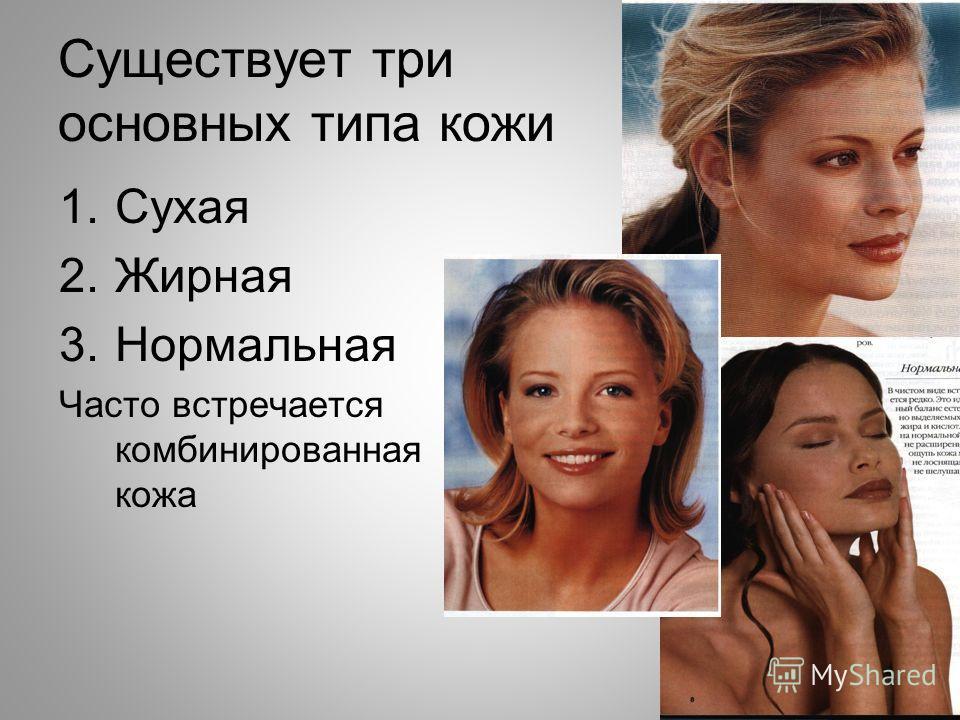 Существует три основных типа кожи 1.Сухая 2.Жирная 3.Нормальная Часто встречается комбинированная кожа