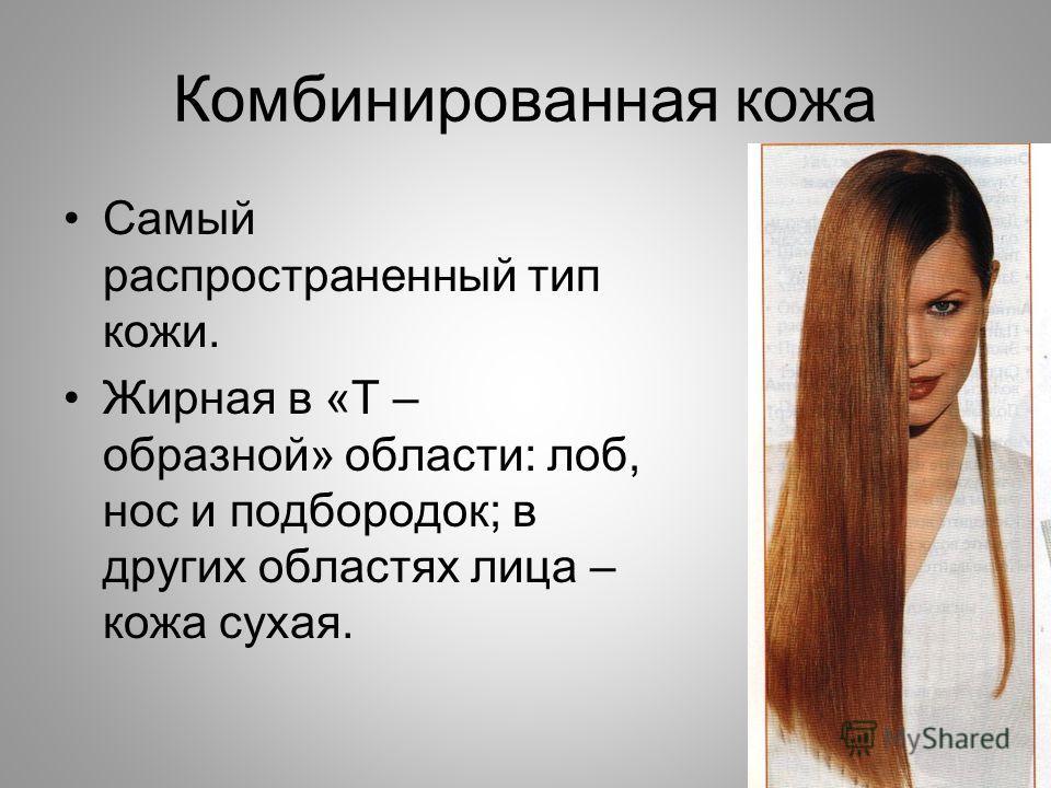 Комбинированная кожа Самый распространенный тип кожи. Жирная в «Т – образной» области: лоб, нос и подбородок; в других областях лица – кожа сухая.