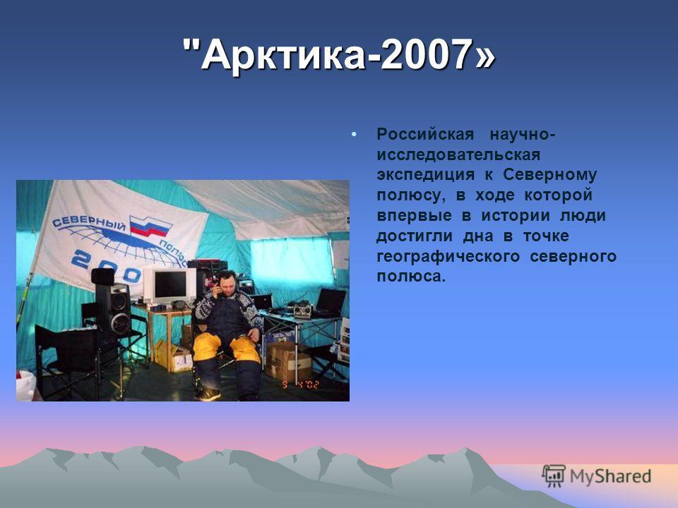 Российская научно- исследовательская экспедиция к Северному полюсу, в ходе которой впервые в истории люди достигли дна в точке географического северного полюса. Арктика-2007»