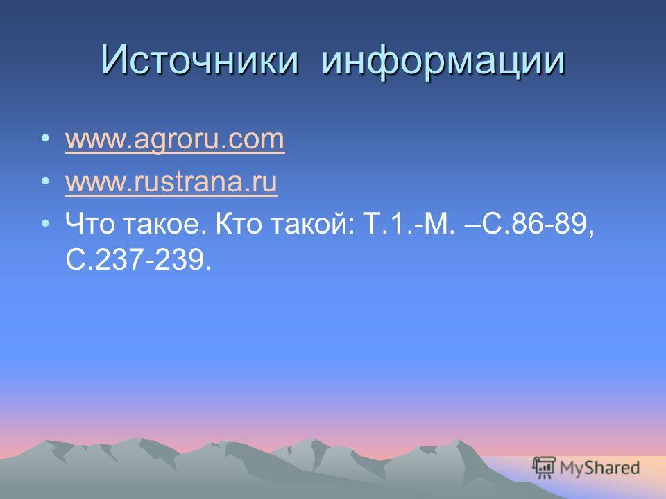 Источники информации www.agroru.com www.rustrana.ru Что такое. Кто такой: Т.1.-М. –С.86-89, С.237-239.