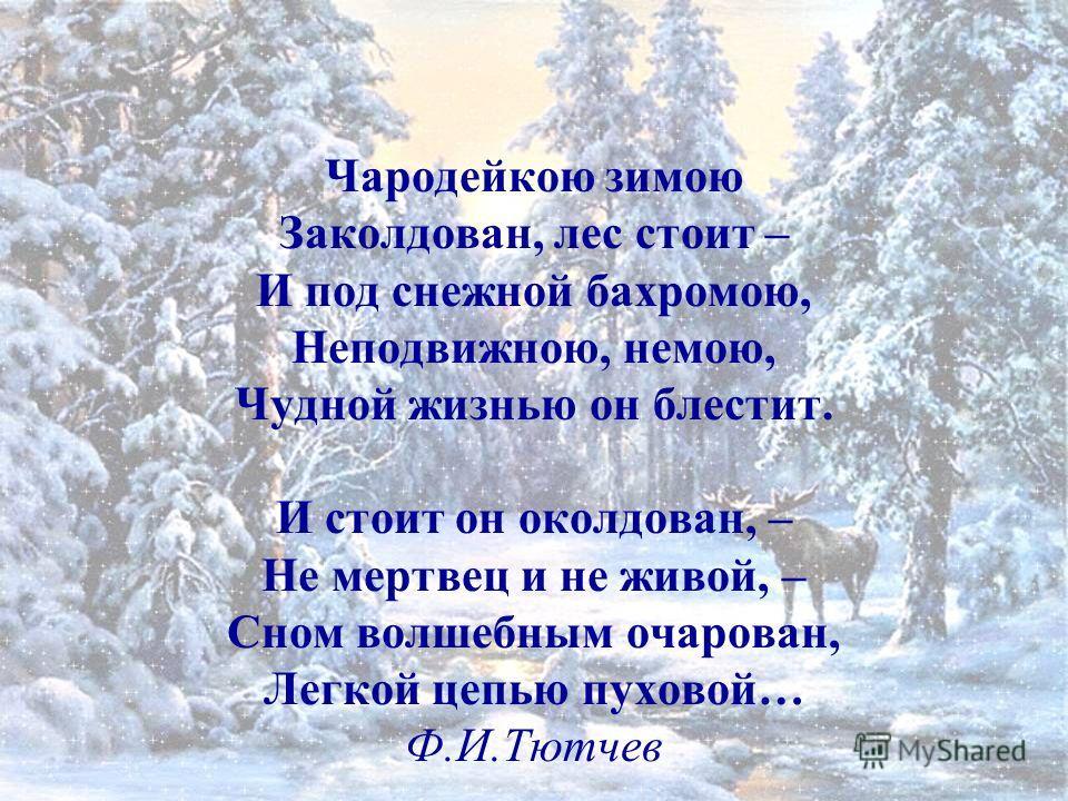 Чародейкою зимою Заколдован, лес стоит – И под снежной бахромою, Неподвижною, немою, Чудной жизнью он блестит. И стоит он околдован, – Не мертвец и не живой, – Сном волшебным очарован, Легкой цепью пуховой… Ф.И.Тютчев