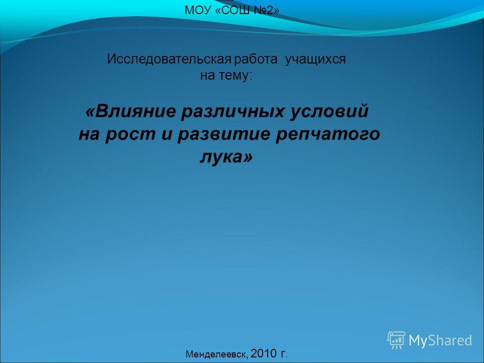 МОУ «СОШ 2» Исследовательская работа учащихся на тему: «Влияние различных условий на рост и развитие репчатого лука» Менделеевск, 2010 г.