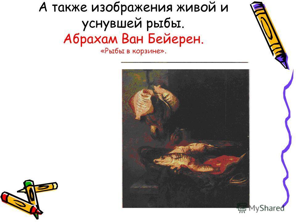 А также изображения живой и уснувшей рыбы. Абрахам Ван Бейерен. «Рыбы в корзине».