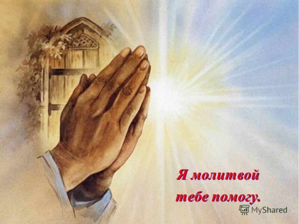 Я молитвой тебе помогу.