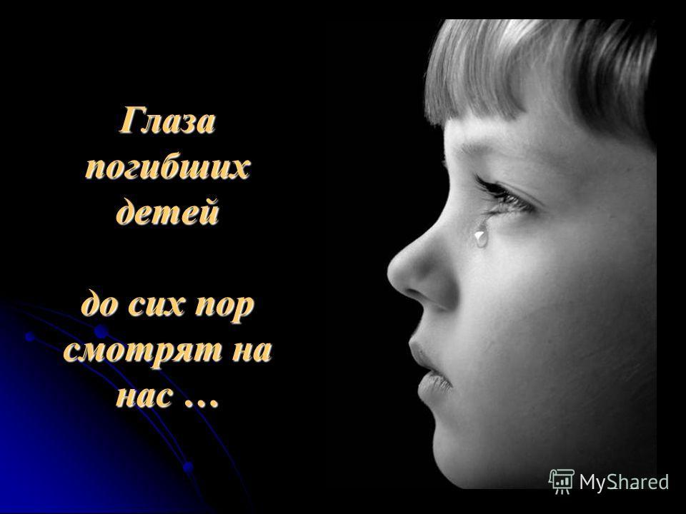 Глаза погибших детей до сих пор смотрят на нас …