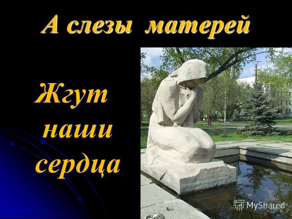 А слезы матерей Жгут наши сердца