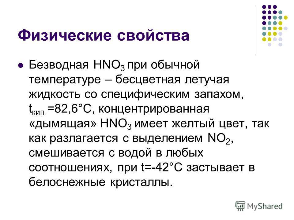 Физические свойства Безводная HNO 3 при обычной температуре – бесцветная летучая жидкость со специфическим запахом, t кип. =82,6°С, концентрированная «дымящая» HNO 3 имеет желтый цвет, так как разлагается с выделением NO 2, смешивается с водой в любы