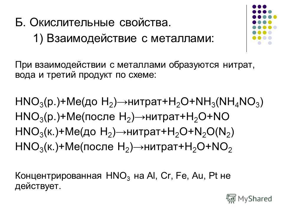 Б. Окислительные свойства. 1) Взаимодействие с металлами: При взаимодействии с металлами образуются нитрат, вода и третий продукт по схеме: HNO 3 (р.)+Me(до H 2 )нитрат+H 2 O+NH 3 (NH 4 NO 3 ) HNO 3 (р.)+Me(после H 2 )нитрат+H 2 O+NO HNO 3 (к.)+Me(до