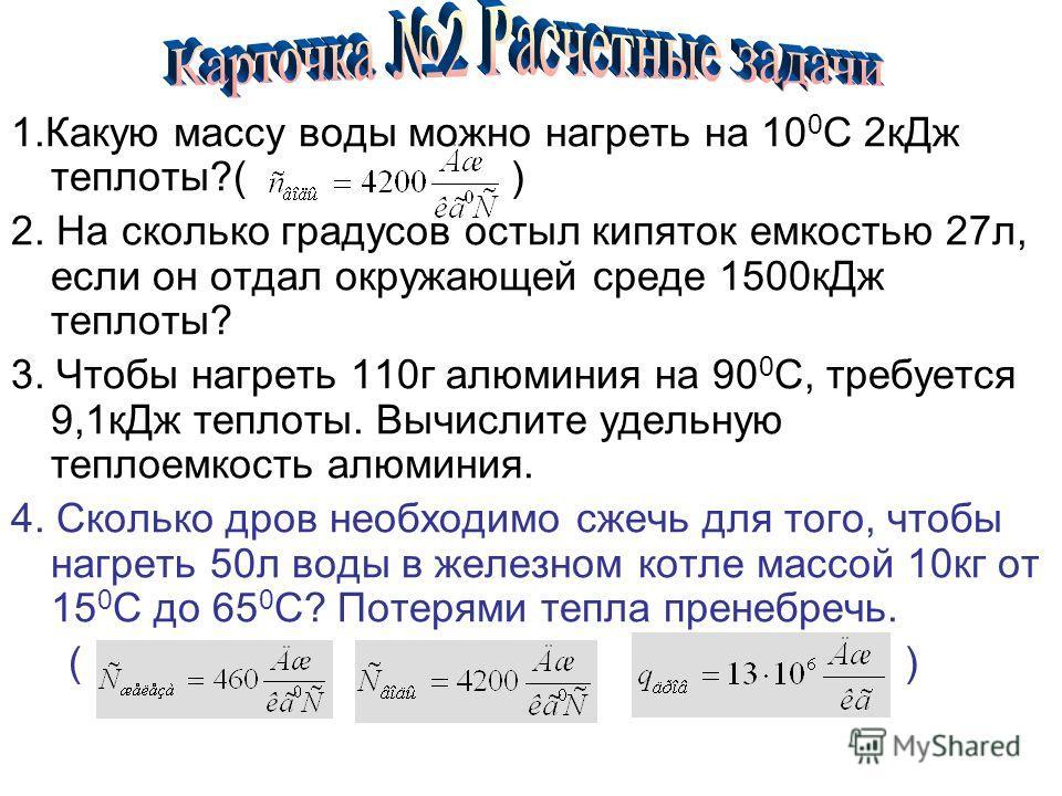 1.Какую массу воды можно нагреть на 10 0 С 2кДж теплоты?( ) 2. На сколько градусов остыл кипяток емкостью 27л, если он отдал окружающей среде 1500кДж теплоты? 3. Чтобы нагреть 110г алюминия на 90 0 С, требуется 9,1кДж теплоты. Вычислите удельную тепл