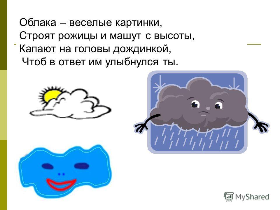 Облака – веселые картинки, Строят рожицы и машут с высоты, Капают на головы дождинкой, Чтоб в ответ им улыбнулся ты.