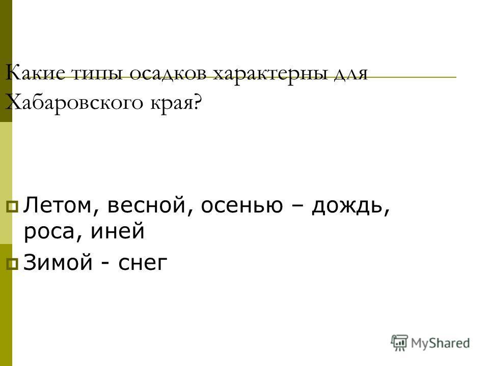 Какие типы осадков характерны для Хабаровского края? Летом, весной, осенью – дождь, роса, иней Зимой - снег