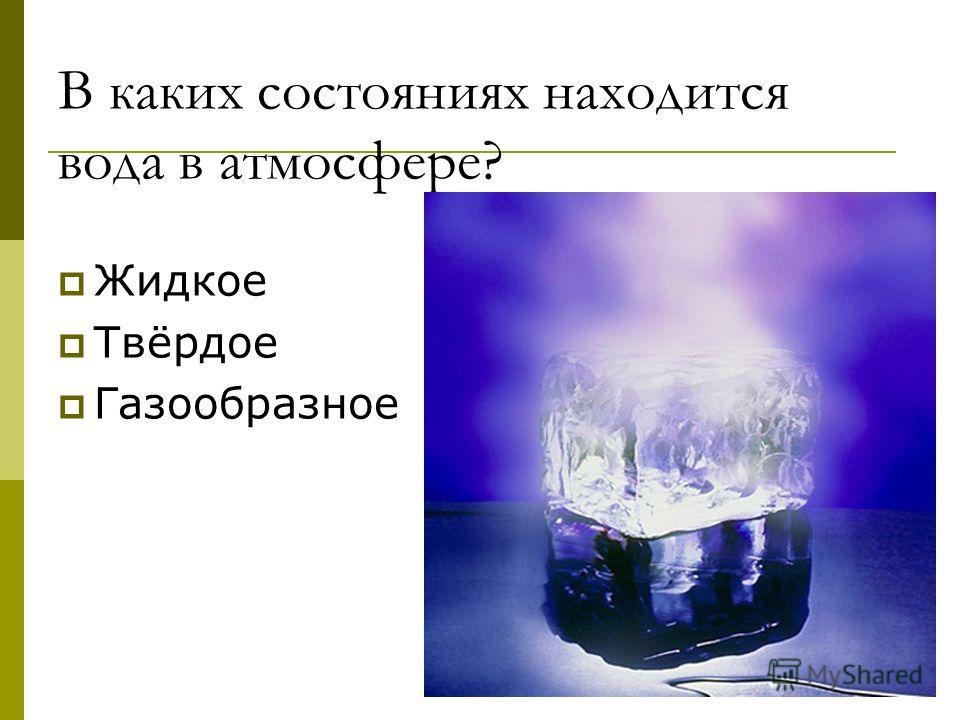 В каких состояниях находится вода в атмосфере? Жидкое Твёрдое Газообразное