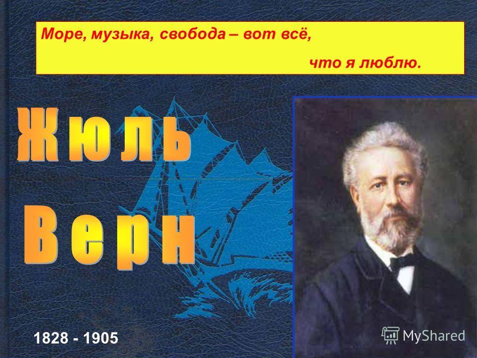 1828 - 1905 Море, музыка, свобода – вот всё, что я люблю.