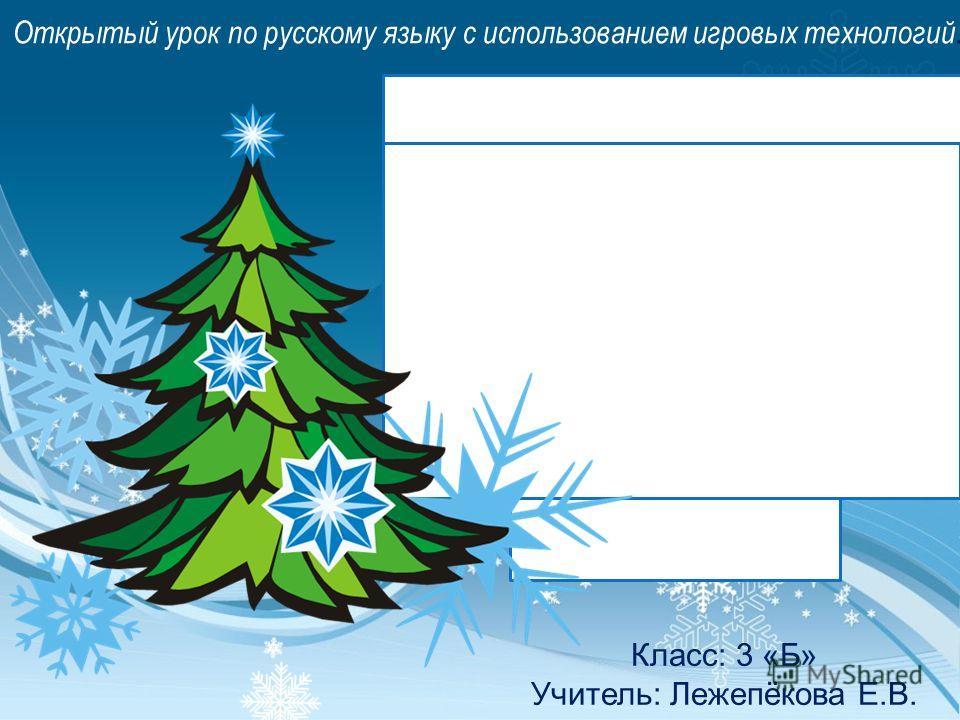 Открытый урок по русскому языку с использованием игровых технологий. Класс: 3 «Б» Учитель: Лежепёкова Е.В. Путешествие в сказочный новогодний лес
