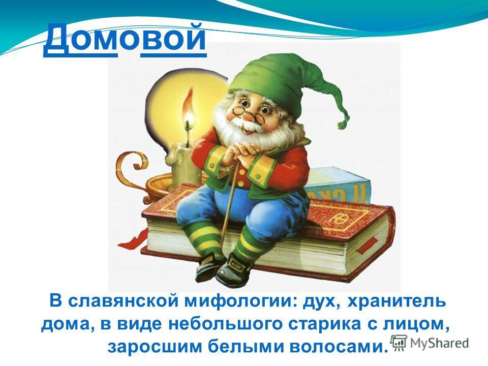 Домовой В славянской мифологии: дух, хранитель дома, в виде небольшого старика с лицом, заросшим белыми волосами.