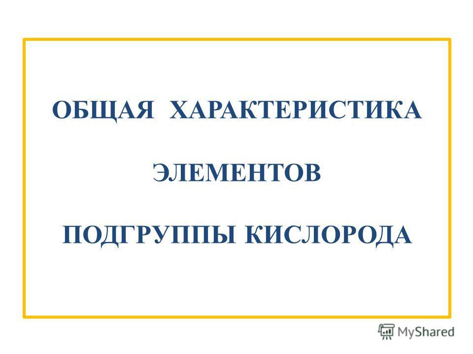 ОБЩАЯ ХАРАКТЕРИСТИКА ЭЛЕМЕНТОВ ПОДГРУППЫ КИСЛОРОДА