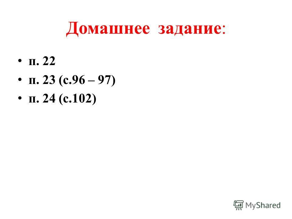 Домашнее задание: п. 22 п. 23 (с.96 – 97) п. 24 (с.102)