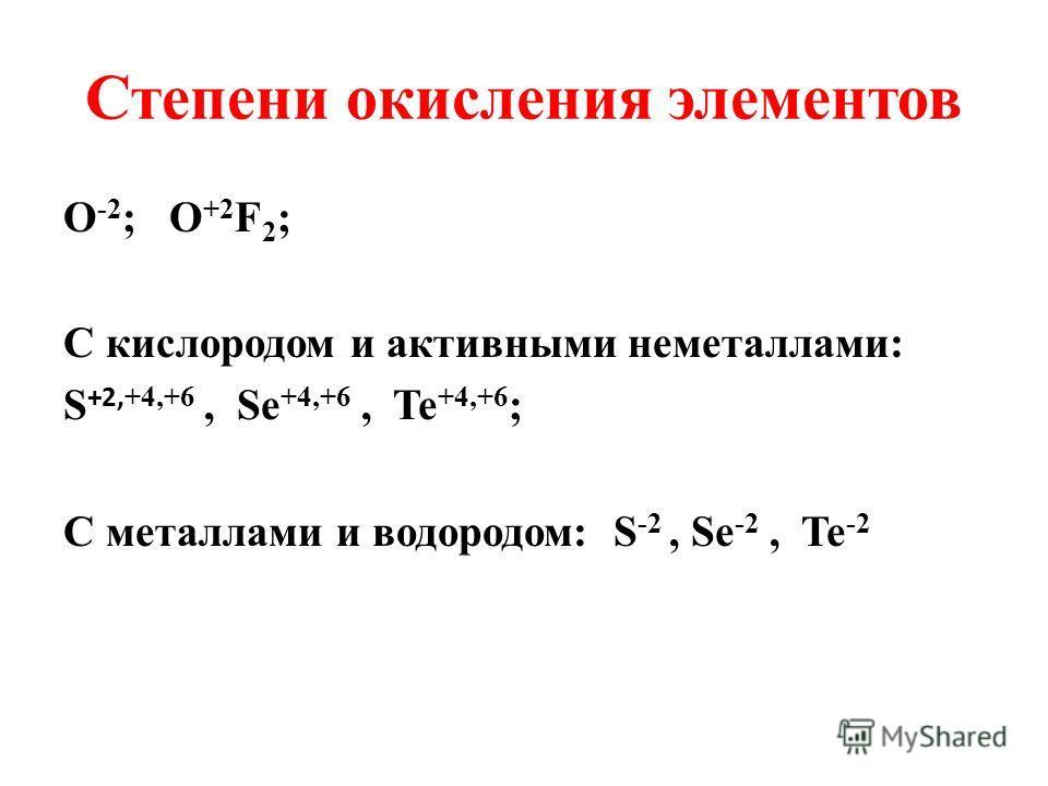 Степени окисления элементов О -2 ; O +2 F 2 ; С кислородом и активными неметаллами: S +2, +4,+6, Se +4,+6, Te +4,+6 ; С металлами и водородом: S -2, Se -2, Te -2