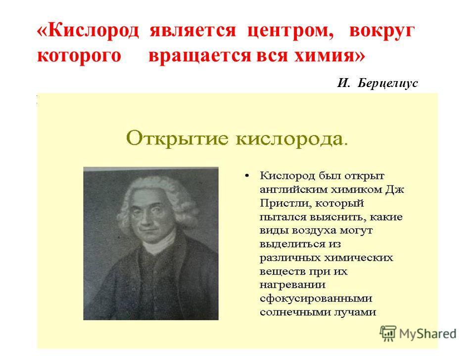 «Кислород является центром, вокруг которого вращается вся химия» И. Берцелиус И. Берцелиус Дж. Пристли (1733-1804)