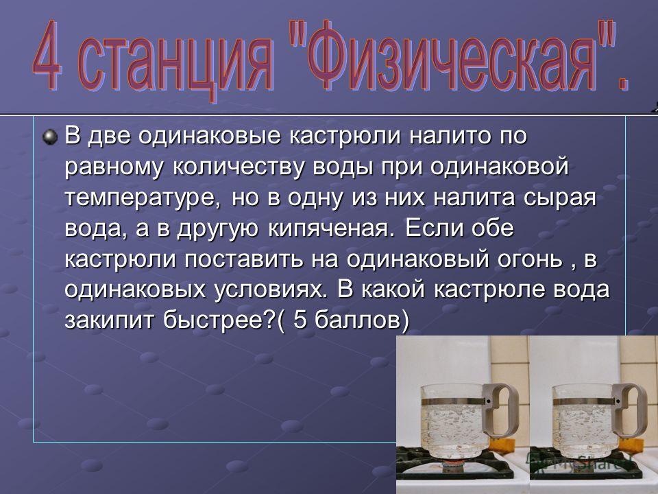 В две одинаковые кастрюли налито по равному количеству воды при одинаковой температуре, но в одну из них налита сырая вода, а в другую кипяченая. Если обе кастрюли поставить на одинаковый огонь, в одинаковых условиях. В какой кастрюле вода закипит бы