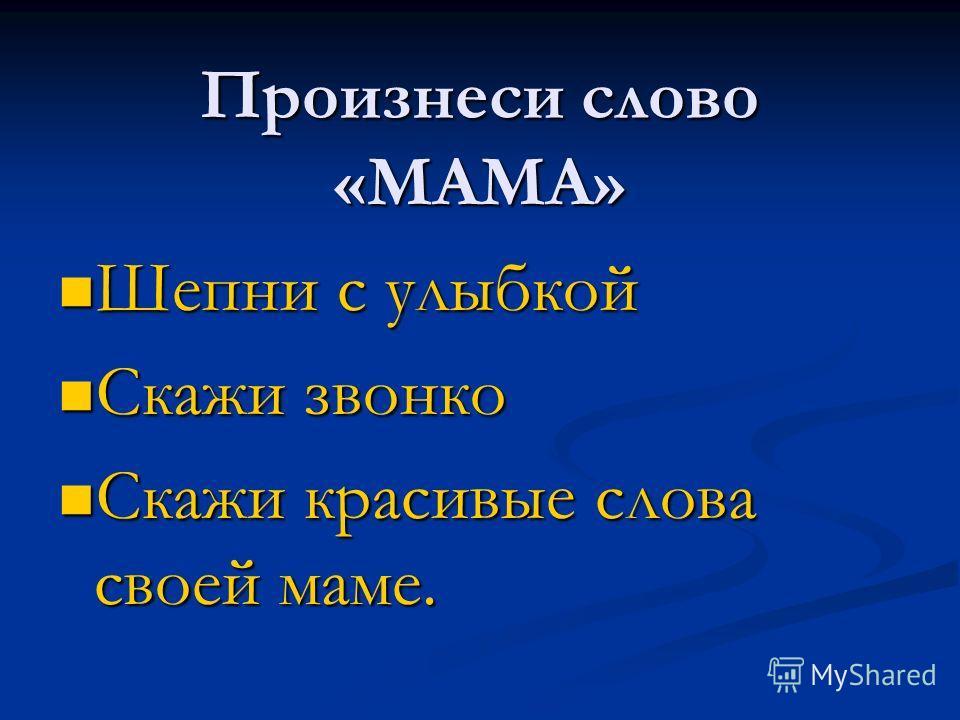 Произнеси слово «МАМА» Шепни с улыбкой Скажи звонко Скажи красивые слова своей маме.