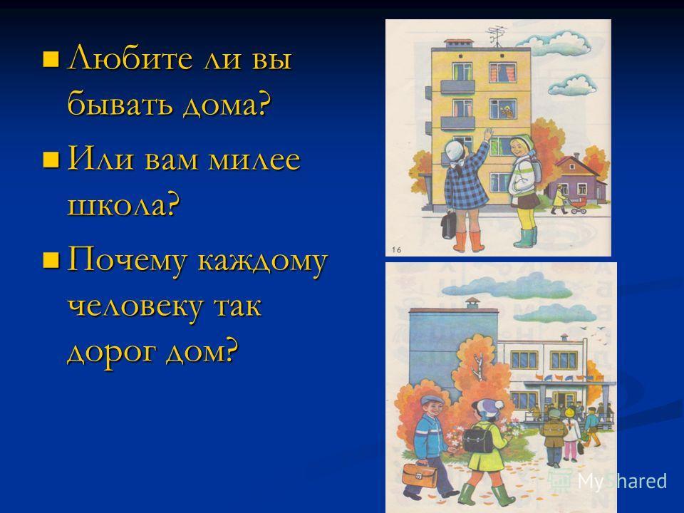 Любите ли вы бывать дома? Любите ли вы бывать дома? Или вам милее школа? Или вам милее школа? Почему каждому человеку так дорог дом? Почему каждому человеку так дорог дом?