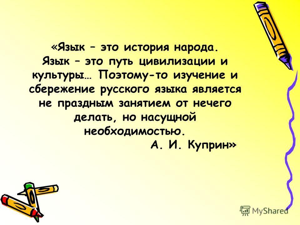 «Язык – это история народа. Язык – это путь цивилизации и культуры… Поэтому-то изучение и сбережение русского языка является не праздным занятием от нечего делать, но насущной необходимостью. А. И. Куприн»
