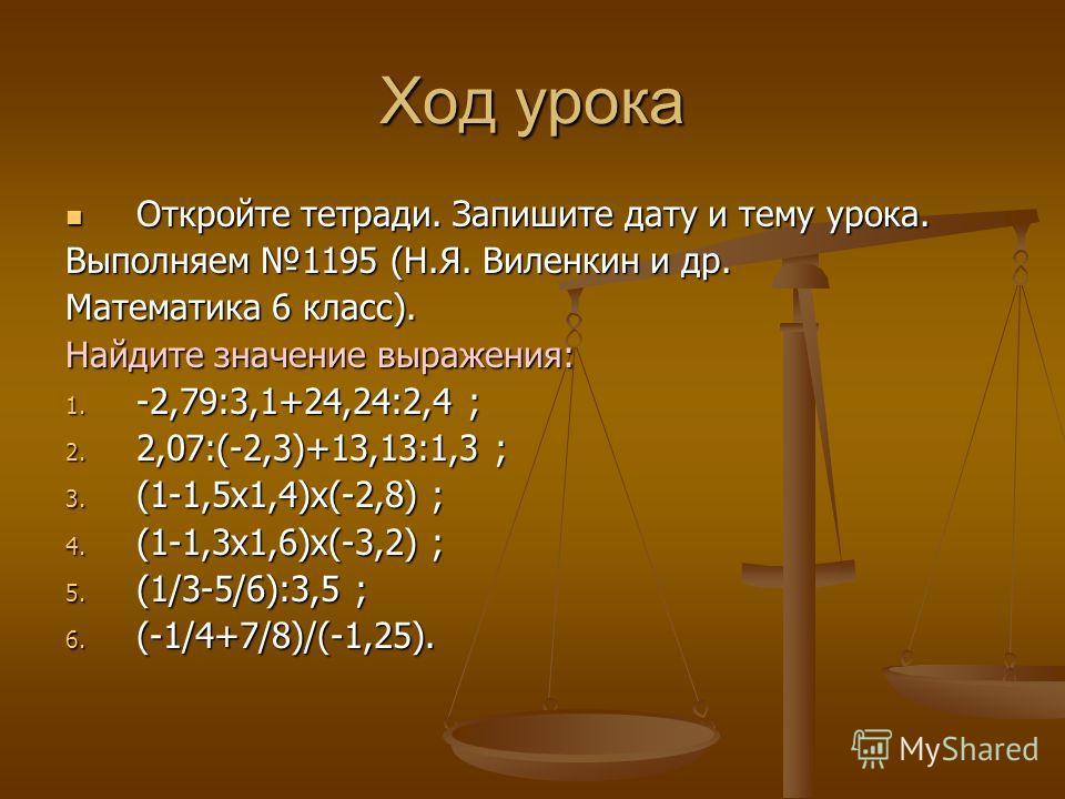 Ход урока Откройте тетради. Запишите дату и тему урока. Откройте тетради. Запишите дату и тему урока. Выполняем 1195 (Н.Я. Виленкин и др. Математика 6 класс). Найдите значение выражения: 1. -2,79:3,1+24,24:2,4 ; 2. 2,07:(-2,3)+13,13:1,3 ; 3. (1-1,5х1