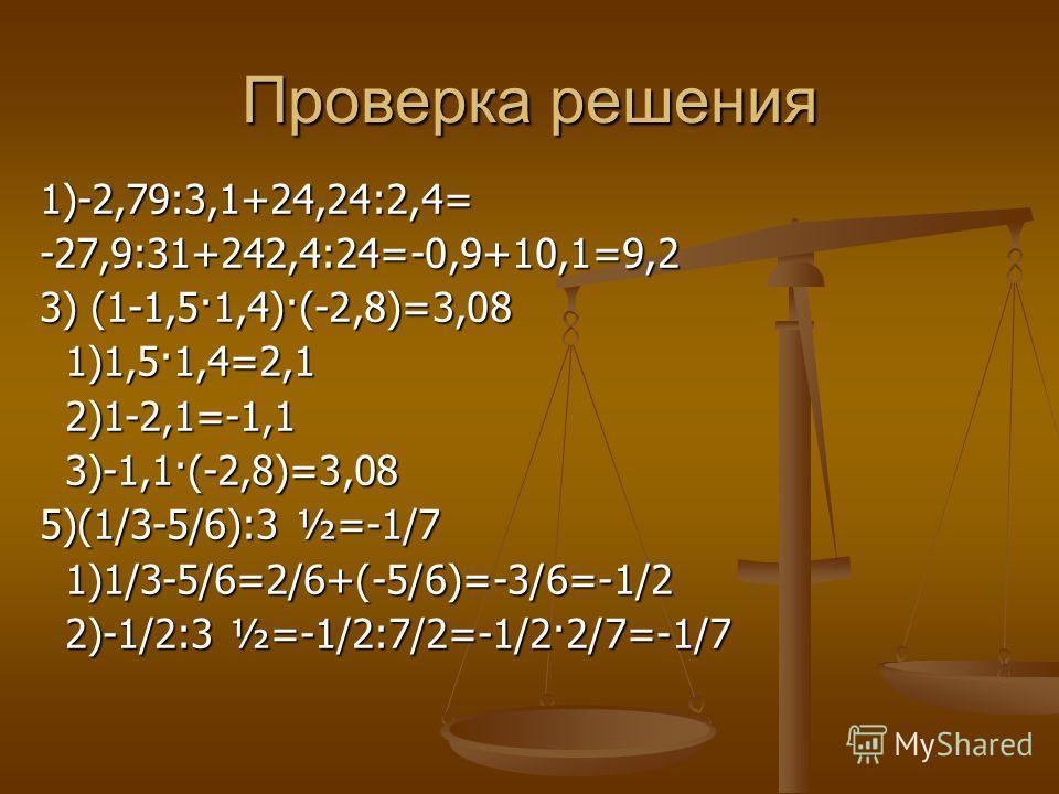 Проверка решения 1)-2,79:3,1+24,24:2,4=-27,9:31+242,4:24=-0,9+10,1=9,2 3) (1-1,5·1,4)·(-2,8)=3,08 1)1,5·1,4=2,1 1)1,5·1,4=2,1 2)1-2,1=-1,1 2)1-2,1=-1,1 3)-1,1·(-2,8)=3,08 3)-1,1·(-2,8)=3,08 5)(1/3-5/6):3 ½=-1/7 1)1/3-5/6=2/6+(-5/6)=-3/6=-1/2 1)1/3-5/